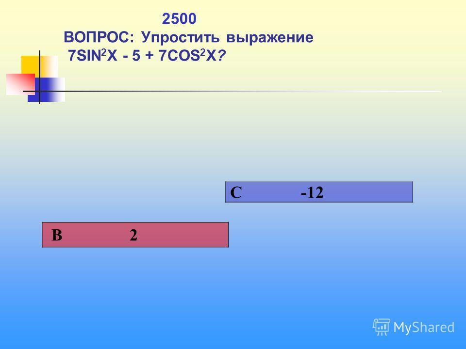 1 2500 ВОПРОС: Упростить выражение 7SIN 2 X - 5 + 7COS 2 X? C -12 В 2