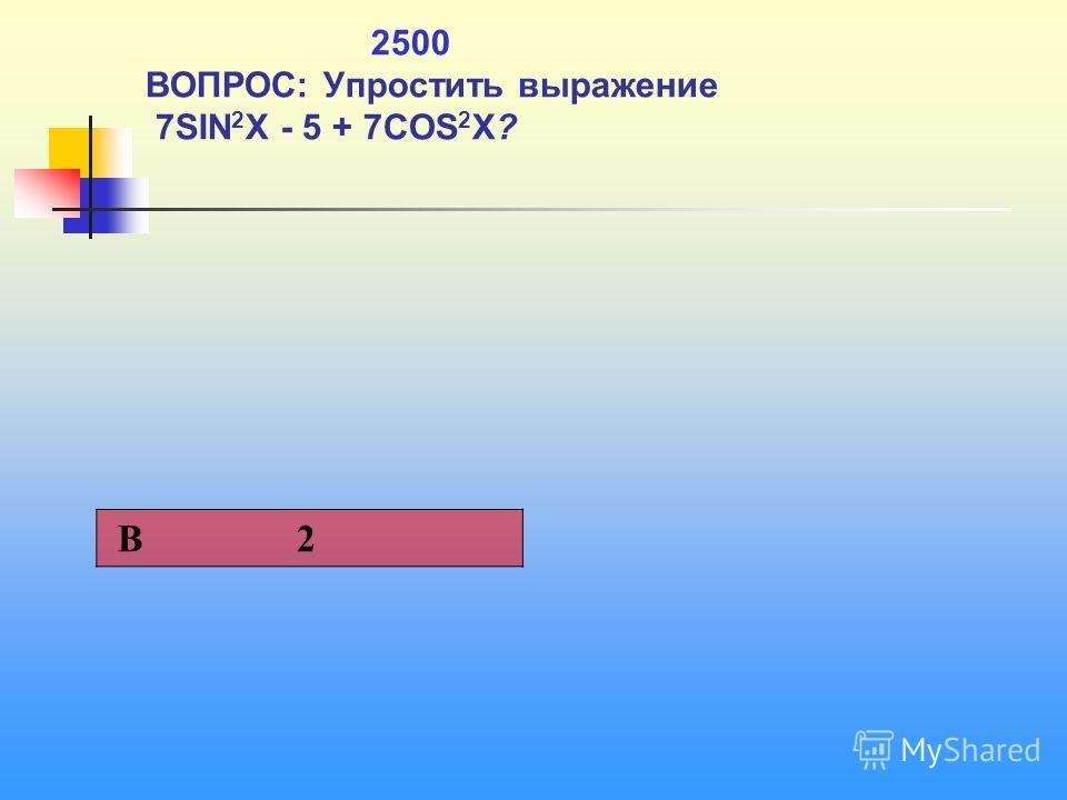 1 2500 ВОПРОС: Упростить выражение 7SIN 2 X - 5 + 7COS 2 X? В 2