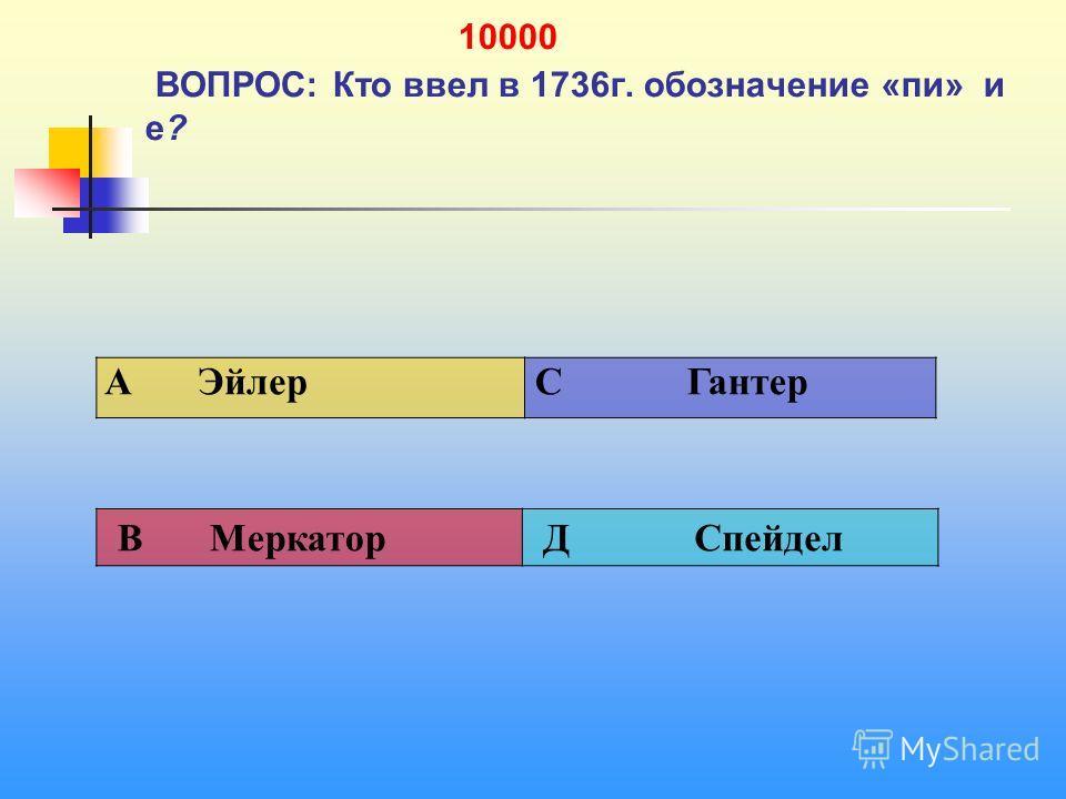 1 10000 ВОПРОС: Кто ввел в 1736 г. обозначение «пи» и е? A Эйлер C Гантер В Меркатор Д Спейдел