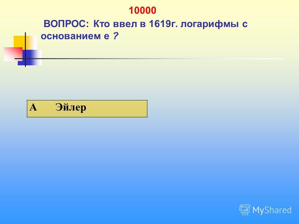 1 10000 ВОПРОС: Кто ввел в 1619 г. логарифмы с основанием е ? A Эйлер