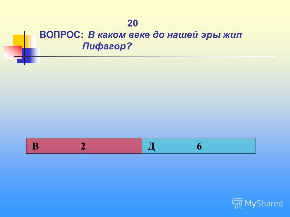 1 20 ВОПРОС: В каком веке до нашей эры жил Пифагор? В 2 Д 6