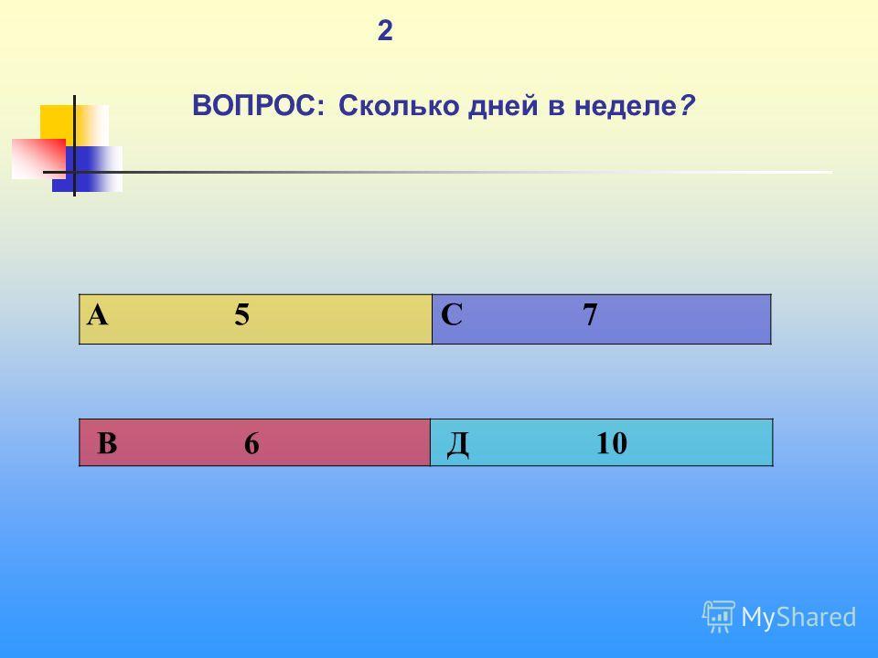1 2 ВОПРОС: Сколько дней в неделе? A 5 C 7 В 6 Д 10