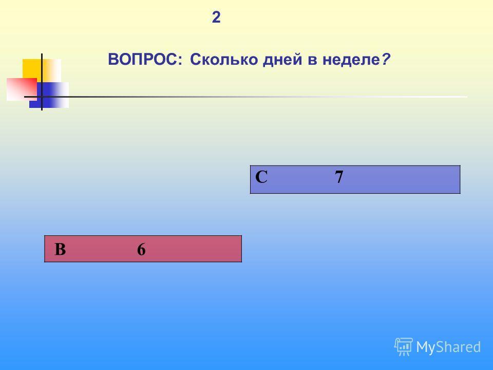 1 2 ВОПРОС: Сколько дней в неделе? C 7 В 6