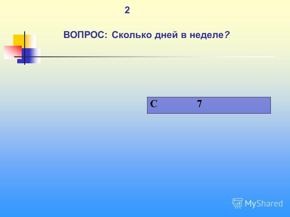 1 2 ВОПРОС: Сколько дней в неделе? C 7