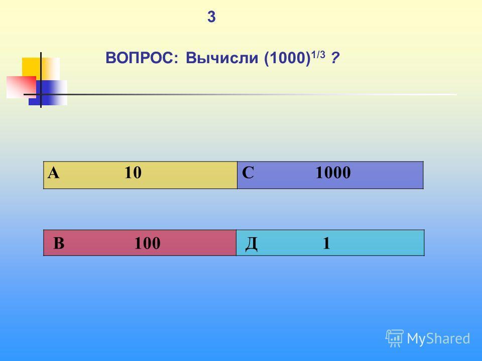 1 3 ВОПРОС: Вычисли (1000) 1/3 ? A 10 C 1000 В 100 Д 1