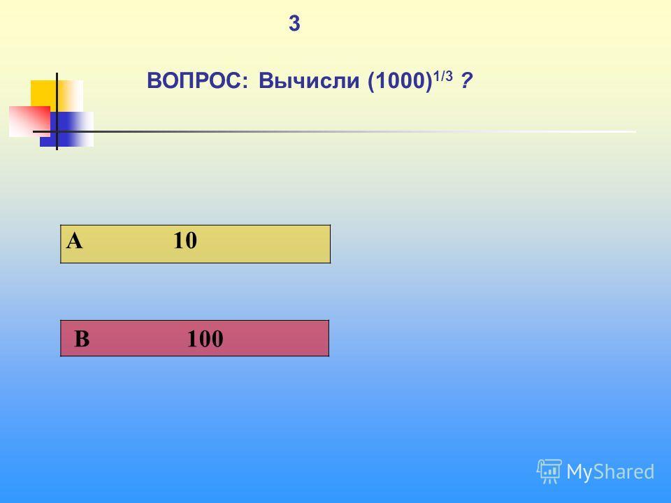 1 3 ВОПРОС: Вычисли (1000) 1/3 ? A 10 В 100