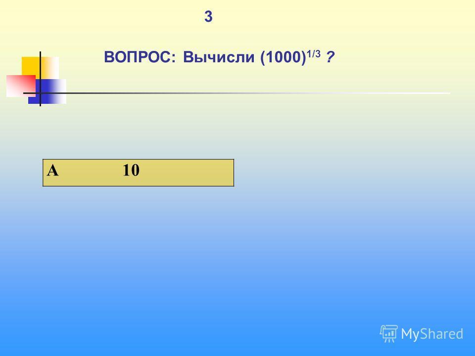 1 3 ВОПРОС: Вычисли (1000) 1/3 ? A 10