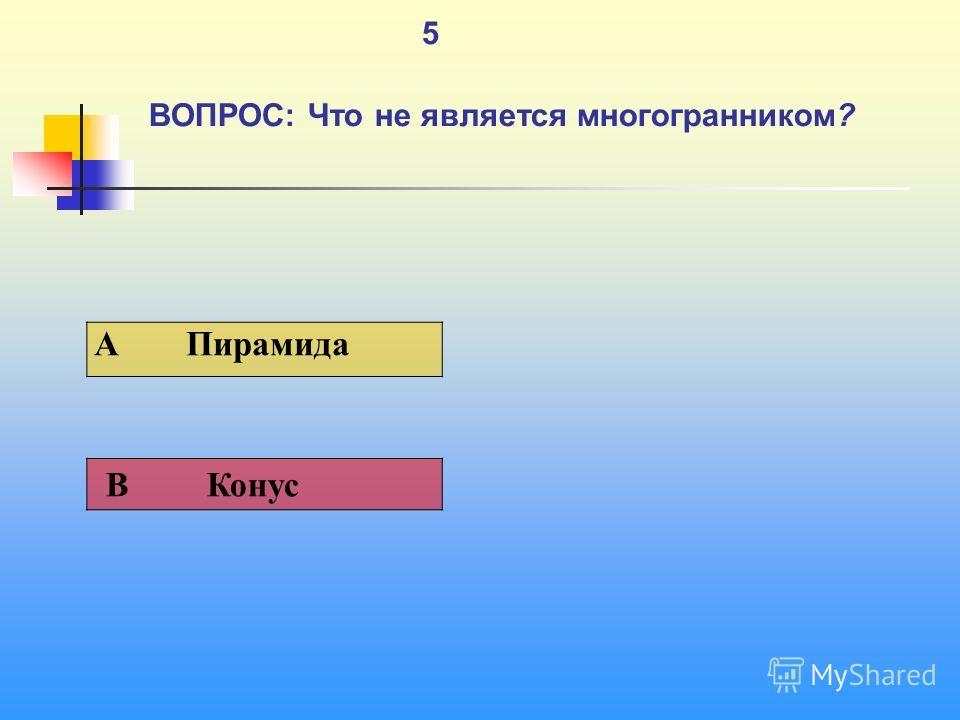 1 5 ВОПРОС: Что не является многогранником? A Пирамида В Конус