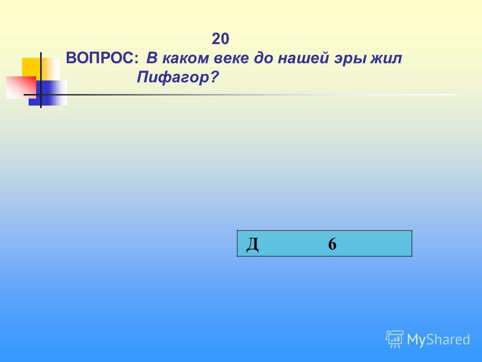 1 20 ВОПРОС: В каком веке до нашей эры жил Пифагор? Д 6