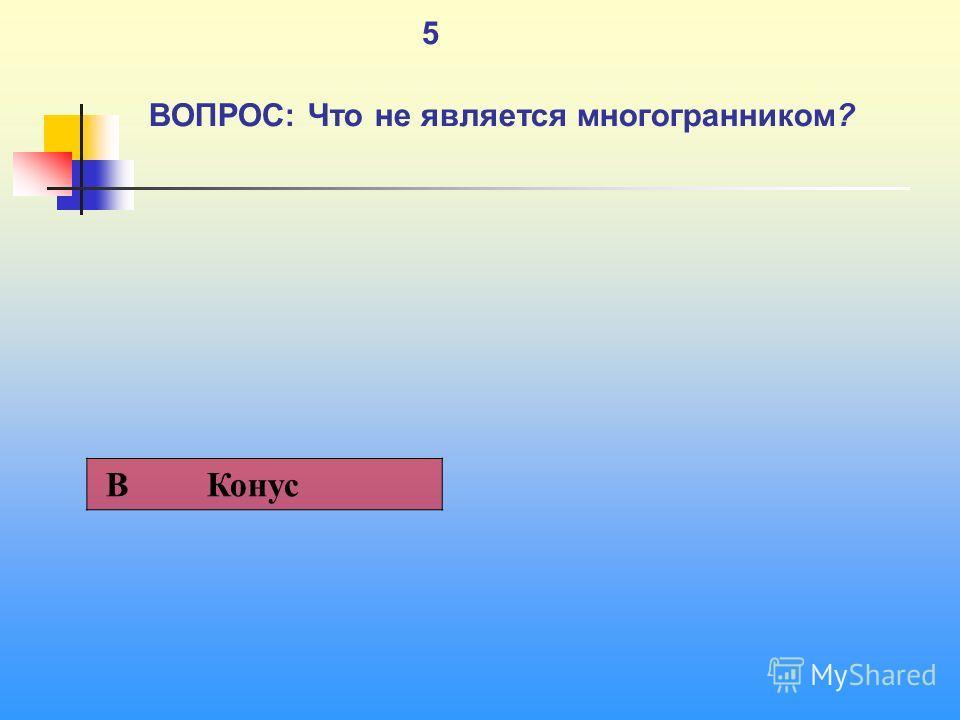 1 5 ВОПРОС: Что не является многогранником? В Конус