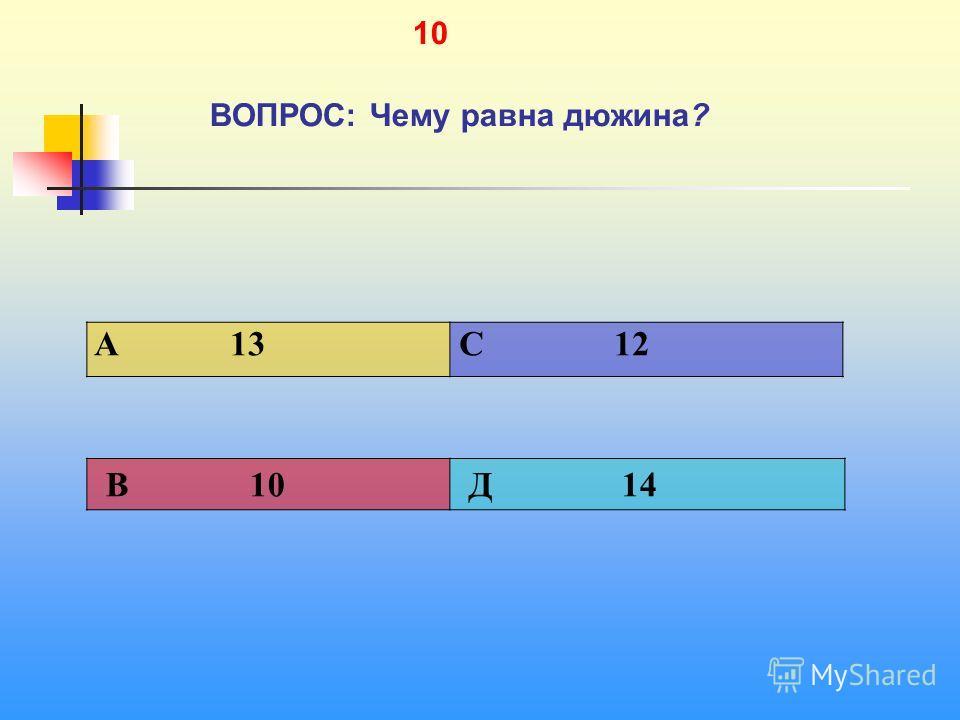 1 10 ВОПРОС: Чему равна дюжина? A 13 C 12 В 10 Д 14