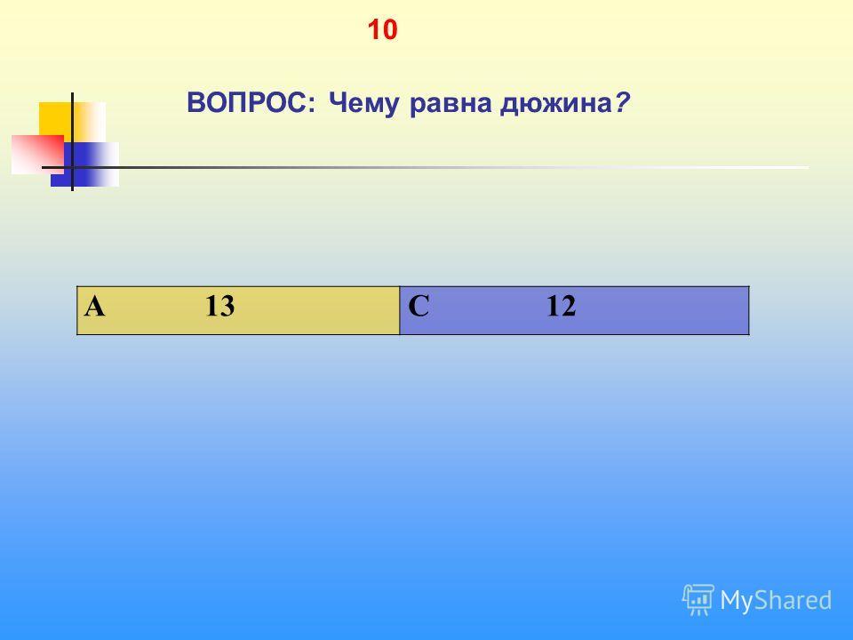1 10 ВОПРОС: Чему равна дюжина? A 13 C 12