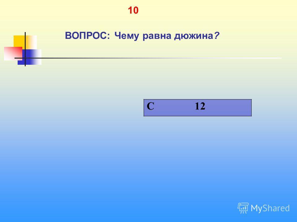 1 10 ВОПРОС: Чему равна дюжина? C 12