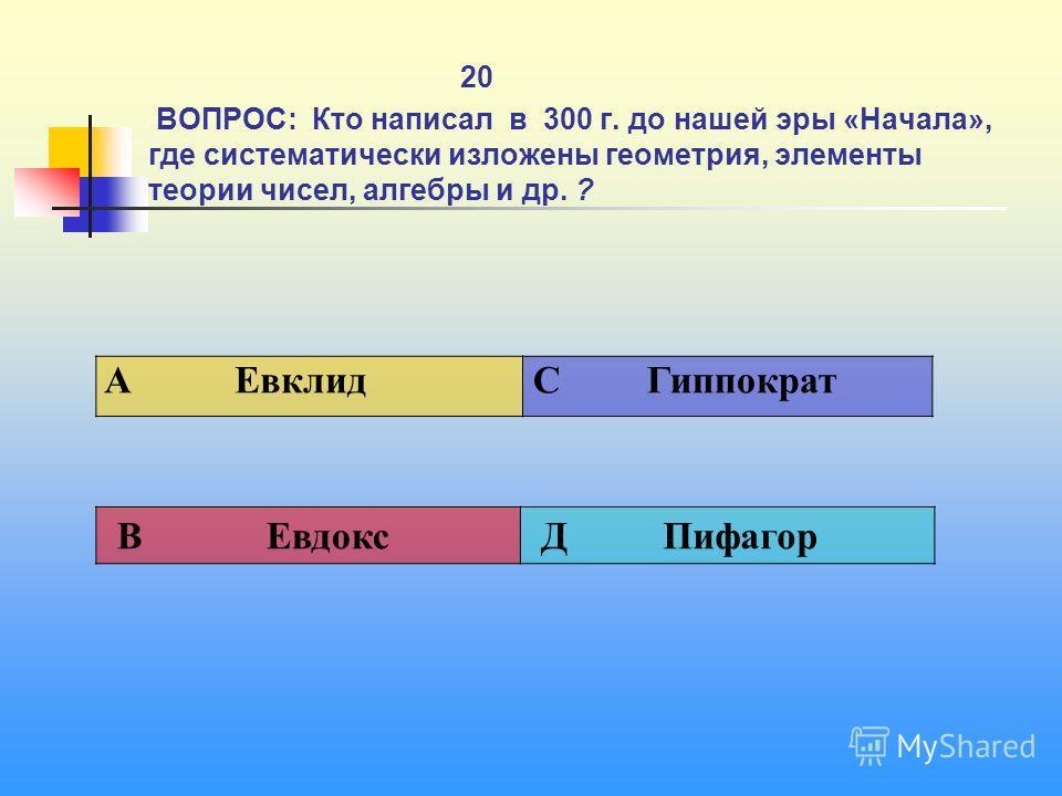 1 20 ВОПРОС: Кто написал в 300 г. до нашей эры «Начала», где систематически изложены геометрия, элементы теории чисел, алгебры и др. ? A Евклид C Гиппократ В Евдокс Д Пифагор