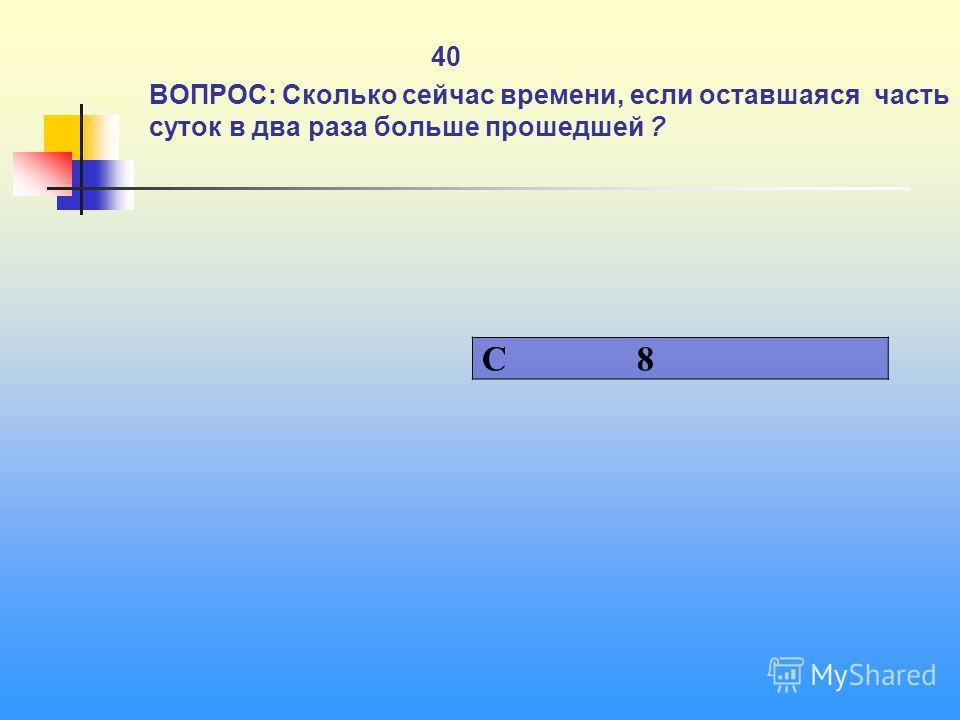 1 40 ВОПРОС: Сколько сейчас времени, если оставшаяся часть суток в два раза больше прошедшей ? C 8
