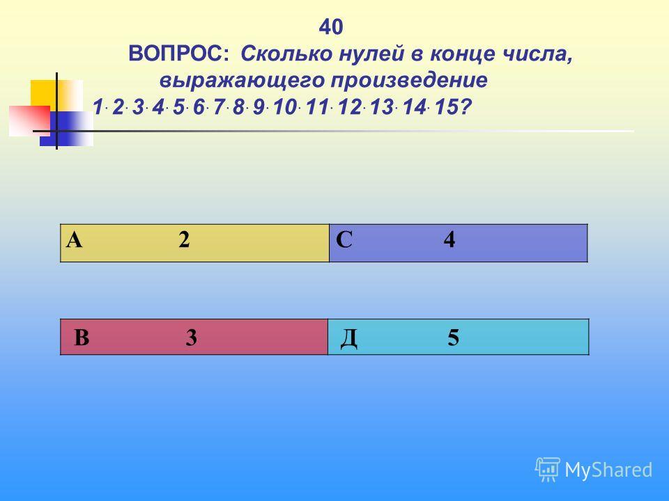 1 40 ВОПРОС: Сколько нулей в конце числа, выражающего произведение 1ּ2ּ3ּ4ּ5ּ6ּ7ּ8ּ9ּ10ּ11ּ12ּ13ּ14ּ15? A 2 C 4 В 3 Д 5