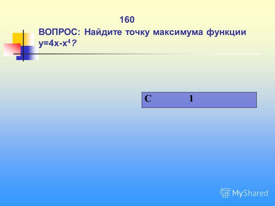 1 160 ВОПРОС: Найдите точку максимума функции y=4x-x 4 ? C 1