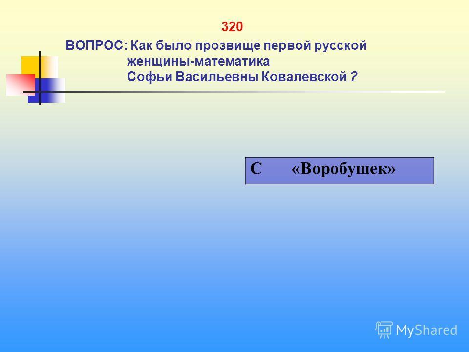 1 320 ВОПРОС: Как было прозвище первой русской женщины-математика Софьи Васильевны Ковалевской ? C «Воробушек»