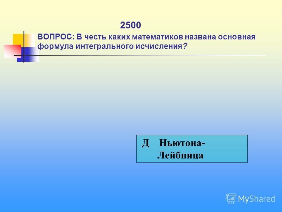 1 2500 ВОПРОС: В честь каких математиков названа основная формула интегрального исчисления? Д Ньютона- Лейбница