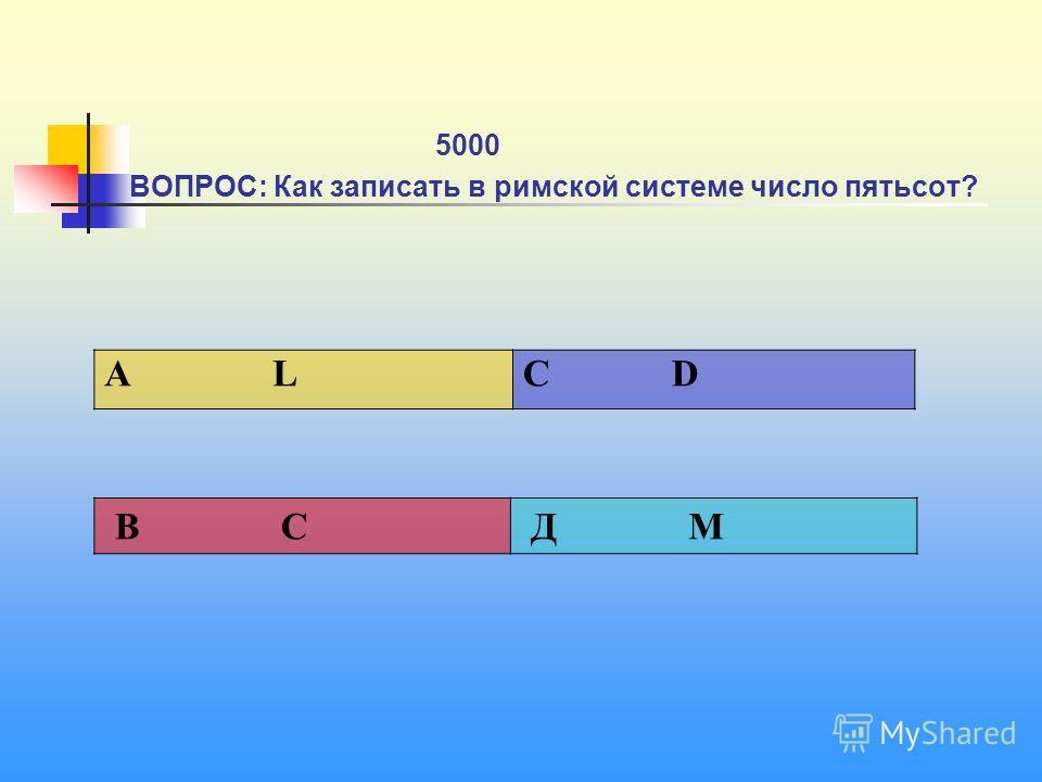 1 5000 ВОПРОС: Как записать в римской системе число пятьсот? А L C D В C Д М