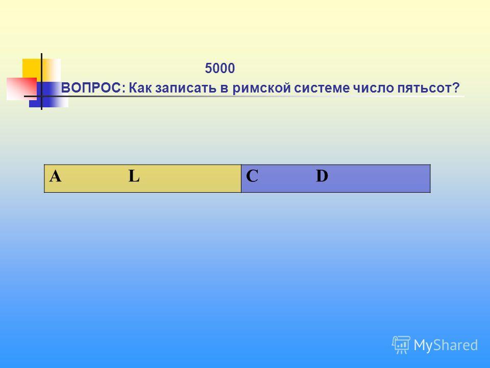 1 5000 ВОПРОС: Как записать в римской системе число пятьсот? А L C D