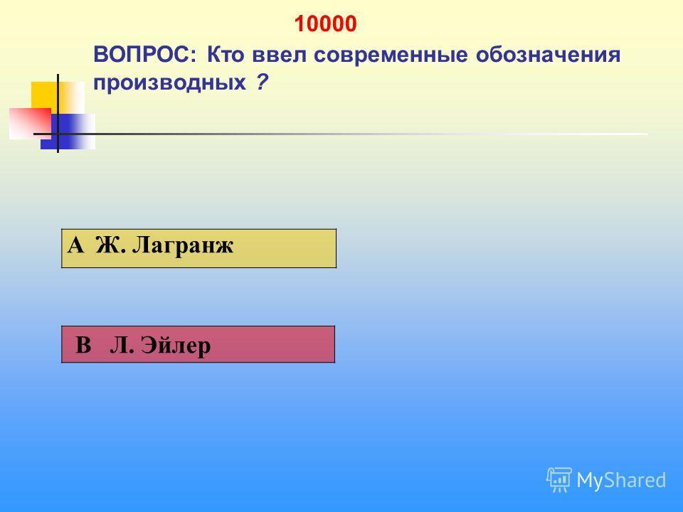 1 10000 ВОПРОС: Кто ввел современные обозначения производных ? A Ж. Лагранж В Л. Эйлер