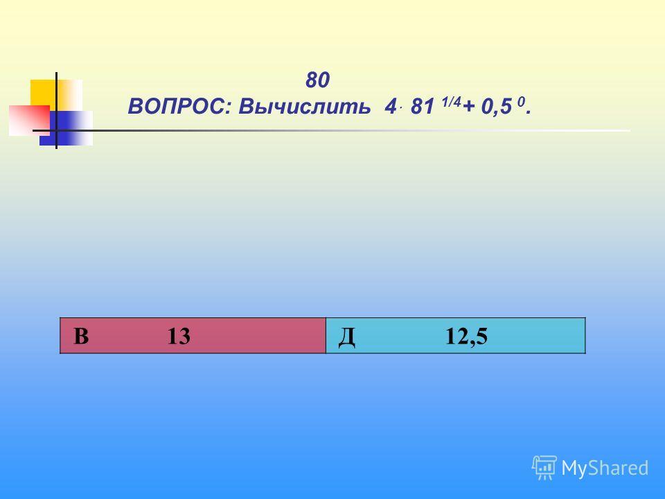 1 80 ВОПРОС: Вычислить 4ּ 81 1/4 + 0,5 0. В 13 Д 12,5