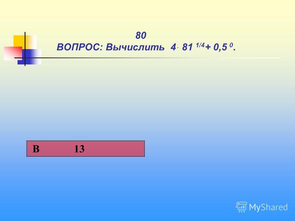1 80 ВОПРОС: Вычислить 4ּ 81 1/4 + 0,5 0. В 13