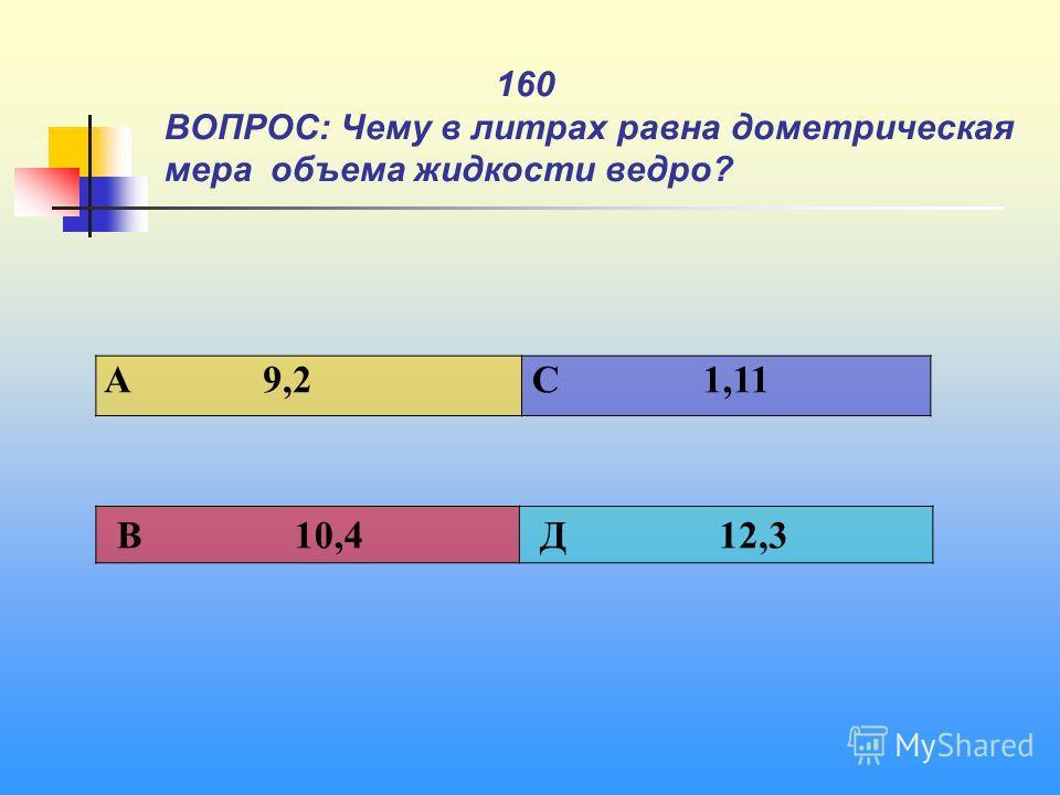 1 160 ВОПРОС: Чему в литрах равна дометрическая мера объема жидкости ведро? A 9,2 C 1,11 В 10,4 Д 12,3