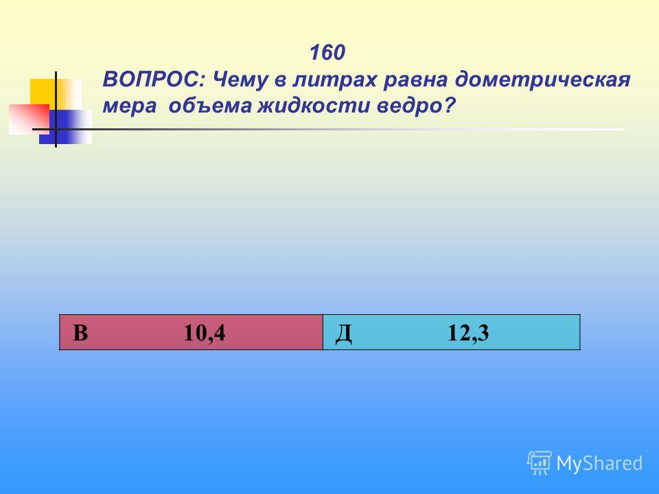1 160 ВОПРОС: Чему в литрах равна дометрическая мера объема жидкости ведро? В 10,4 Д 12,3