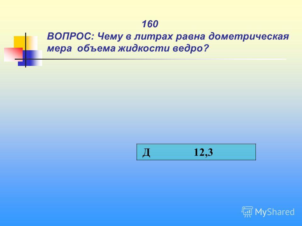 1 160 ВОПРОС: Чему в литрах равна дометрическая мера объема жидкости ведро? Д 12,3