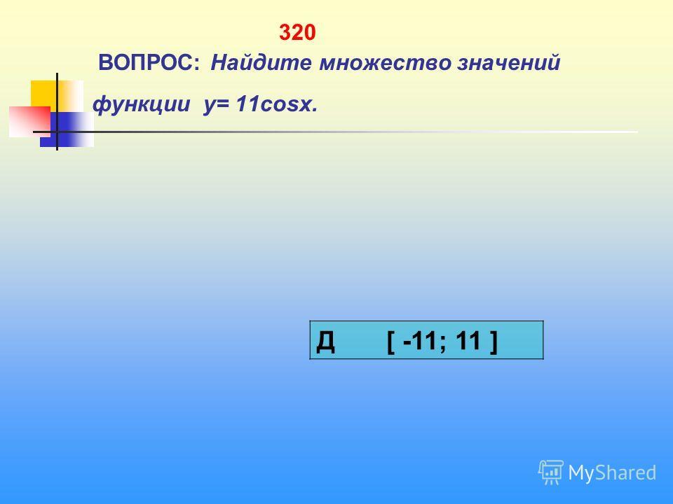 320 ВОПРОС: Найдите множество значений функции y= 11cosx. Д [ -11; 11 ]