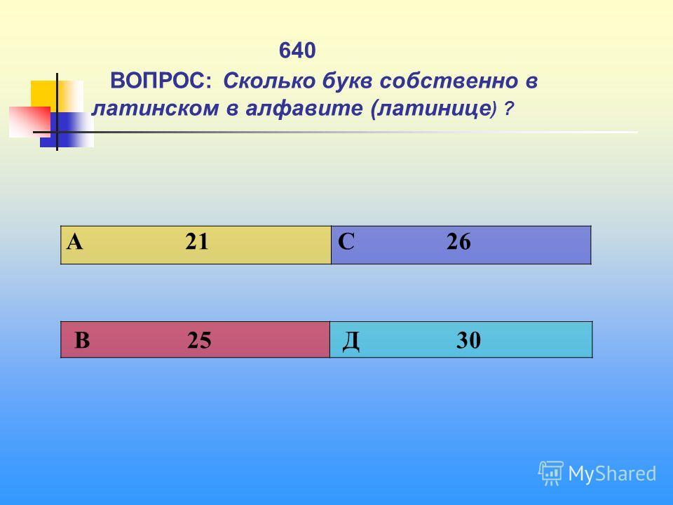 640 ВОПРОС: Сколько букв собственно в латинском в алфавите (латинице ) ? A 21 C 26 В 25 Д 30