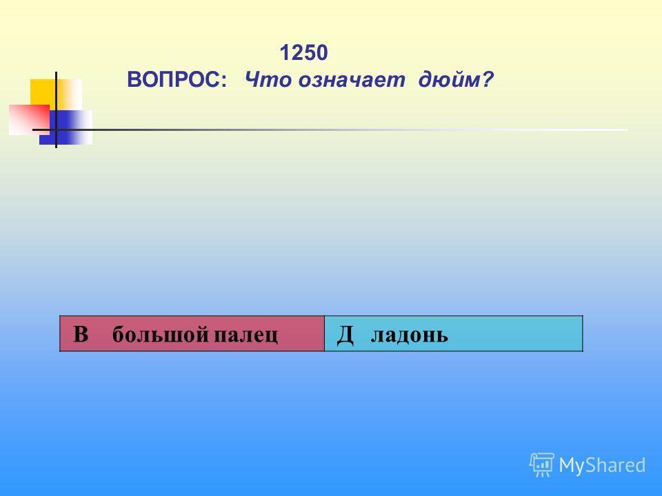 1 1250 ВОПРОС: Что означает дюйм? В большой палец Д ладонь