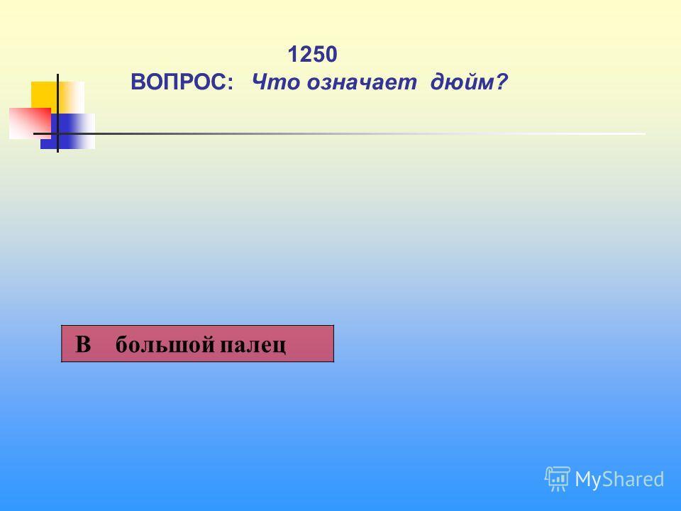 1 1250 ВОПРОС: Что означает дюйм? В большой палец