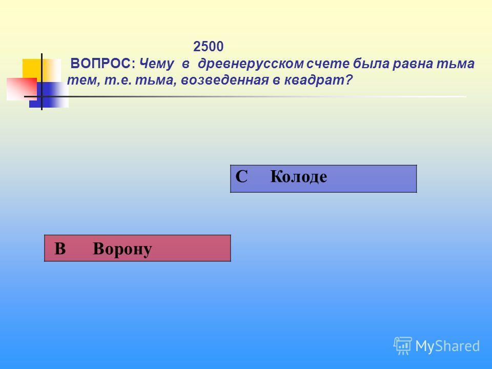 1 2500 ВОПРОС: Чему в древнерусском счете была равна тьма тем, т.е. тьма, возведенная в квадрат? C Колоде В Ворону