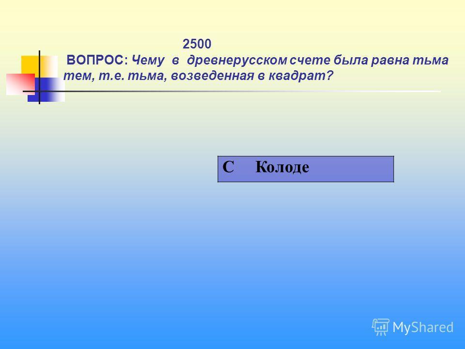 1 2500 ВОПРОС: Чему в древнерусском счете была равна тьма тем, т.е. тьма, возведенная в квадрат? C Колоде