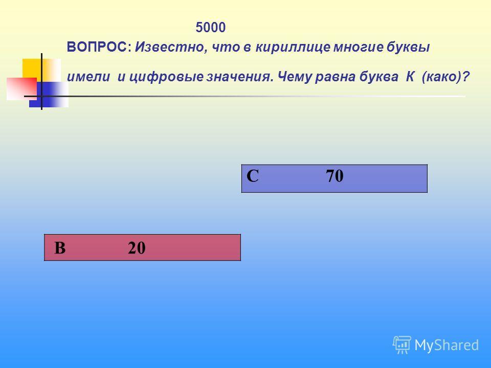 1 5000 ВОПРОС: Известно, что в кириллице многие буквы имели и цифровые значения. Чему равна буква К (како)? C 70 В 20