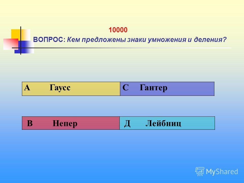 1 10000 ВОПРОС: Кем предложены знаки умножения и деления? A Гаусс C Гантер В Непер Д Лейбниц