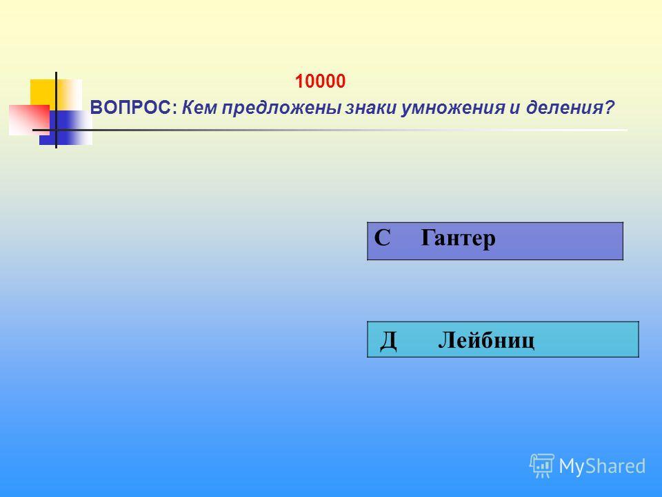 1 10000 ВОПРОС: Кем предложены знаки умножения и деления? C Гантер Д Лейбниц