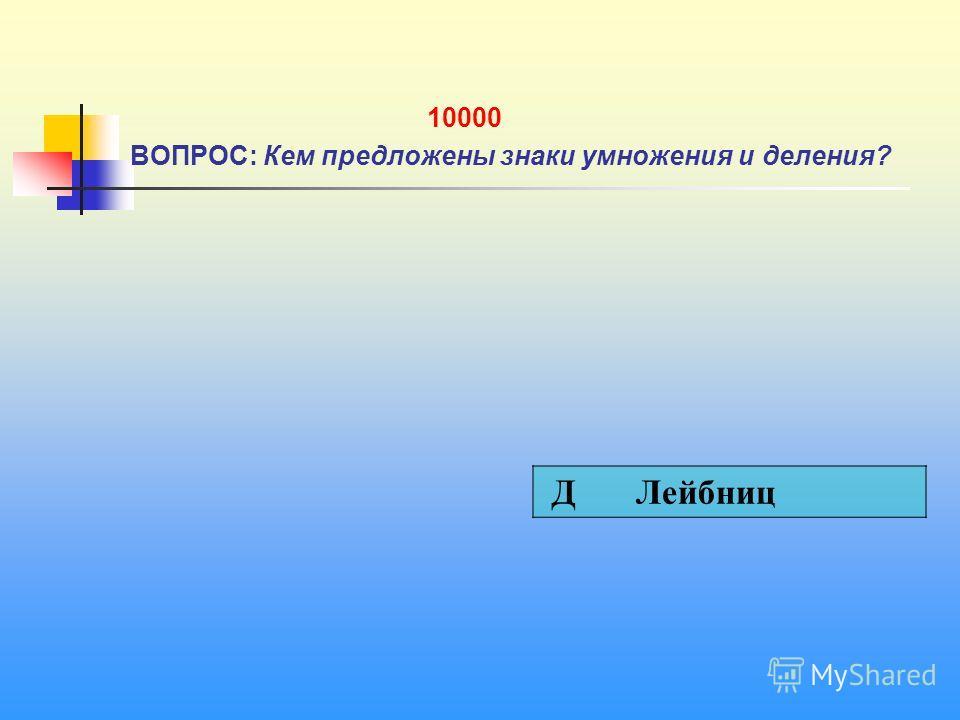 10000 ВОПРОС: Кем предложены знаки умножения и деления? Д Лейбниц