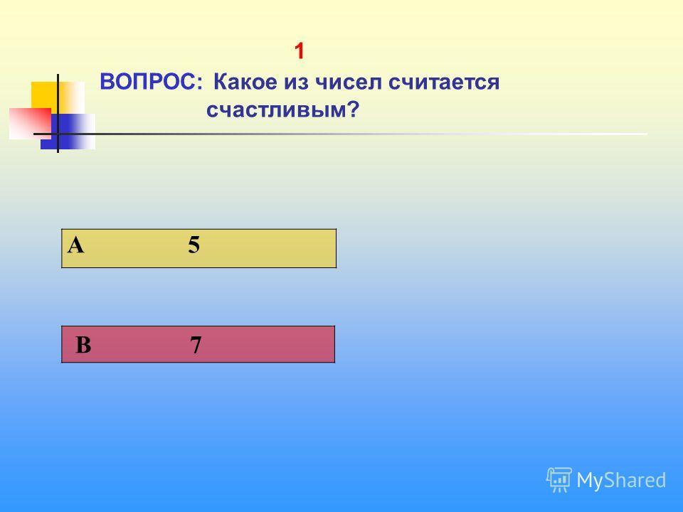 1 1 ВОПРОС: Какое из чисел считается счастливым? A 5 В 7