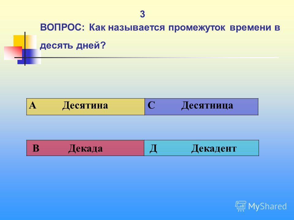 1 3 ВОПРОС: Как называется промежуток времени в десять дней? A Десятина C Десятница В Декада Д Декадент