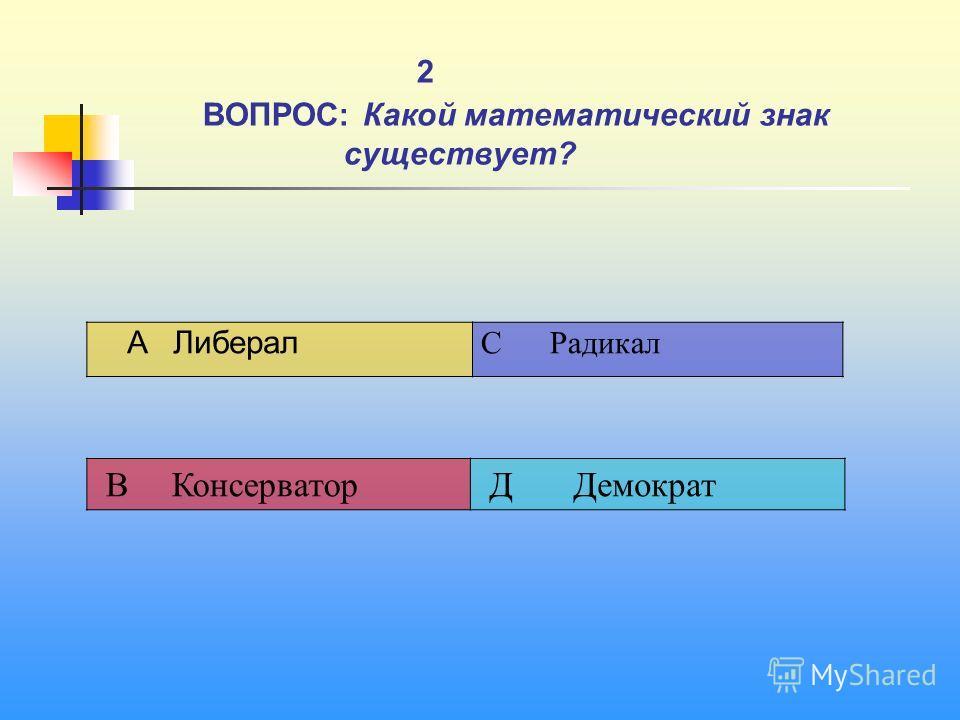 1 2 ВОПРОС: Какой математический знак существует? A Либерал C Радикал В Консерватор Д Демократ