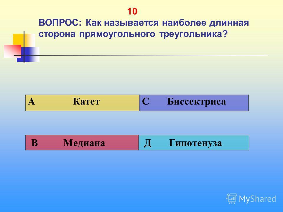 1 10 10 ВОПРОС: Как называется наиболее длинная сторона прямоугольного треугольника? A Катет C Биссектриса В Медиана Д Гипотенуза