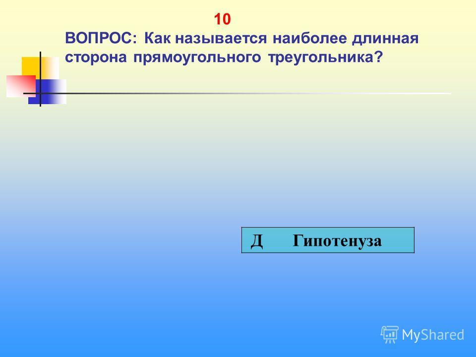 1 10 10 ВОПРОС: Как называется наиболее длинная сторона прямоугольного треугольника? Д Гипотенуза