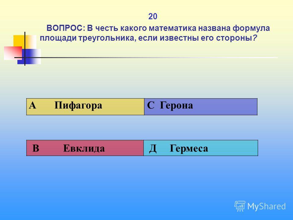 1 20 ВОПРОС: В честь какого математика названа формула площади треугольника, если известны его стороны? A Пифагора C Герона В Евклида Д Гермеса