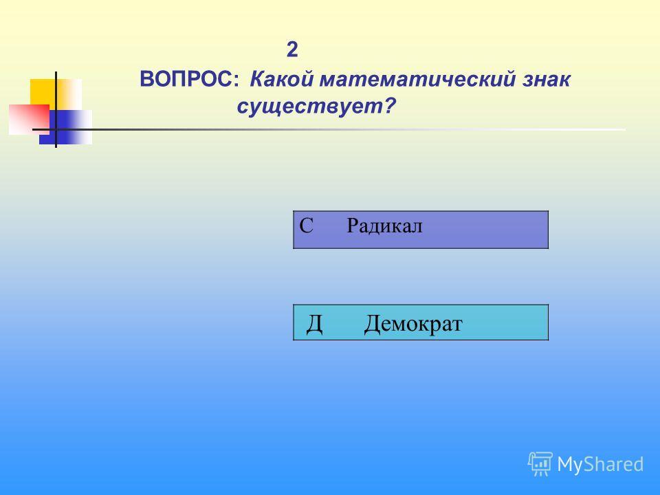 1 2 ВОПРОС: Какой математический знак существует? C Радикал Д Демократ