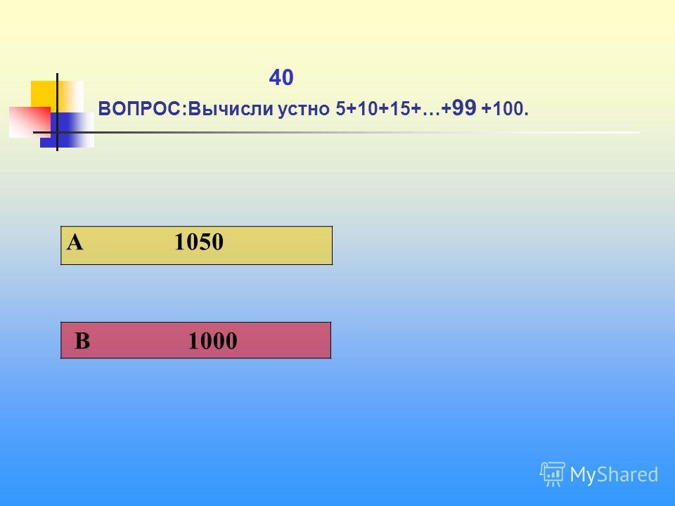 1 40 ВОПРОС:Вычисли устно 5+10+15+…+ 99 +100. A 1050 В 1000