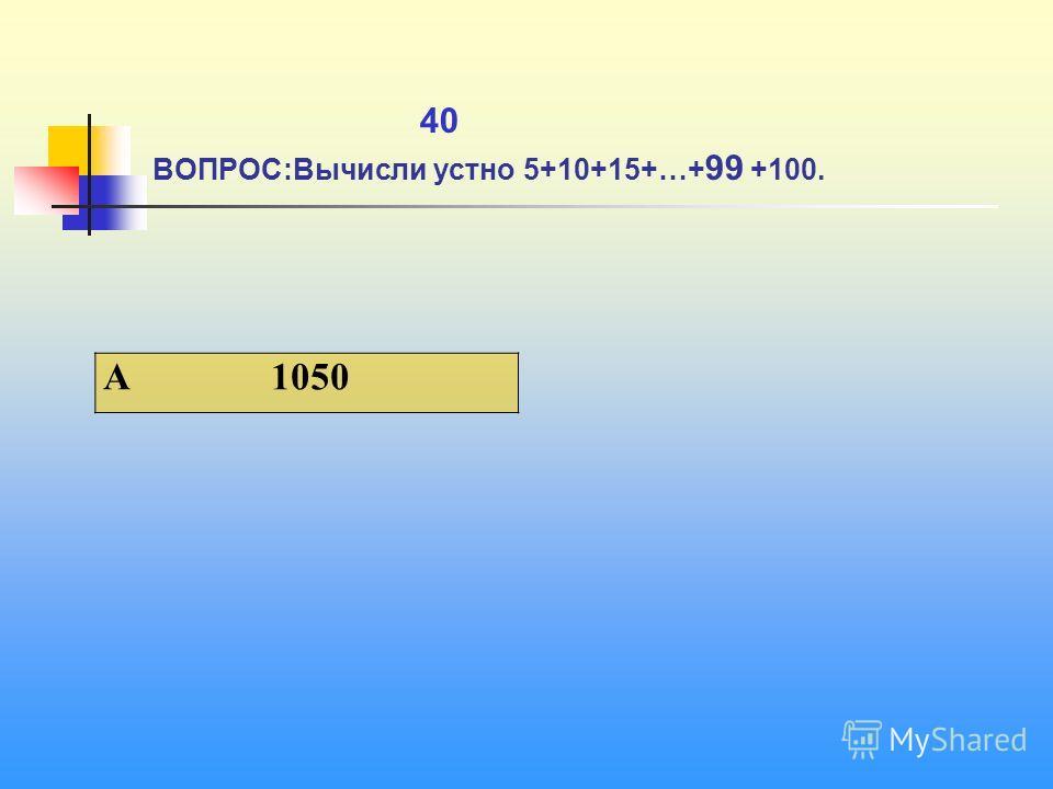 1 40 ВОПРОС:Вычисли устно 5+10+15+…+ 99 +100. A 1050